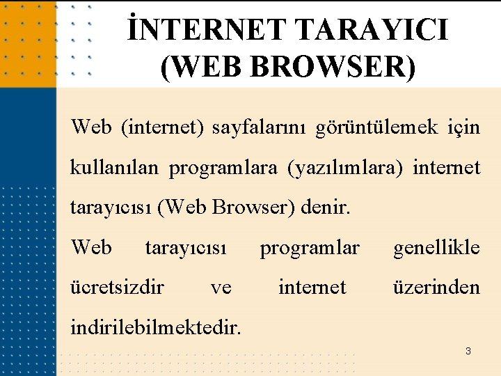 İNTERNET TARAYICI (WEB BROWSER) Web (internet) sayfalarını görüntülemek için kullanılan programlara (yazılımlara) internet tarayıcısı