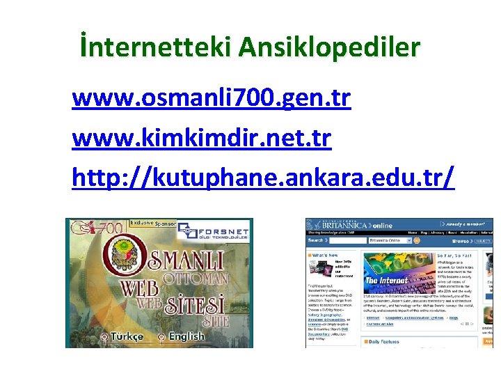 İnternetteki Ansiklopediler www. osmanli 700. gen. tr www. kimkimdir. net. tr http: //kutuphane. ankara.