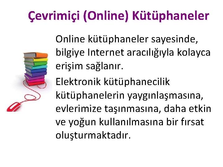 Çevrimiçi (Online) Kütüphaneler Online kütüphaneler sayesinde, bilgiye Internet aracılığıyla kolayca erişim sağlanır. Elektronik kütüphanecilik