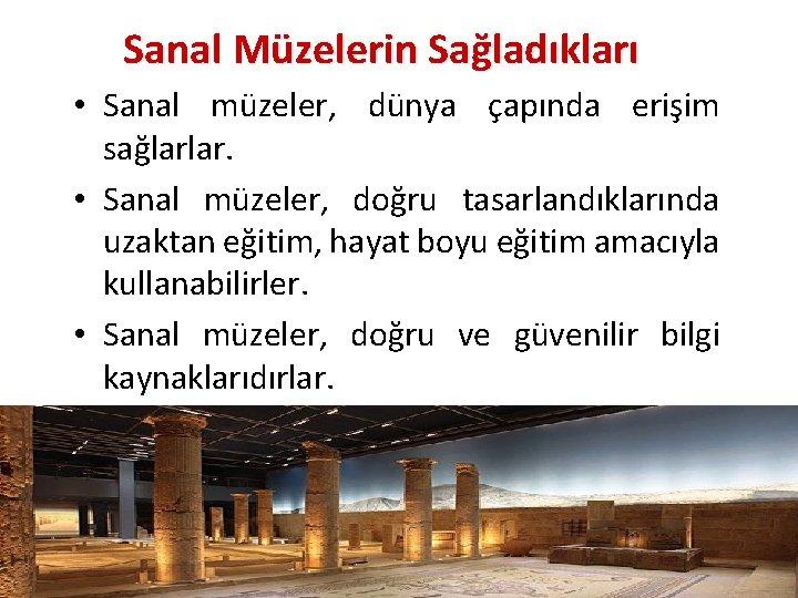 Sanal Müzelerin Sağladıkları • Sanal müzeler, dünya çapında erişim sağlarlar. • Sanal müzeler, doğru
