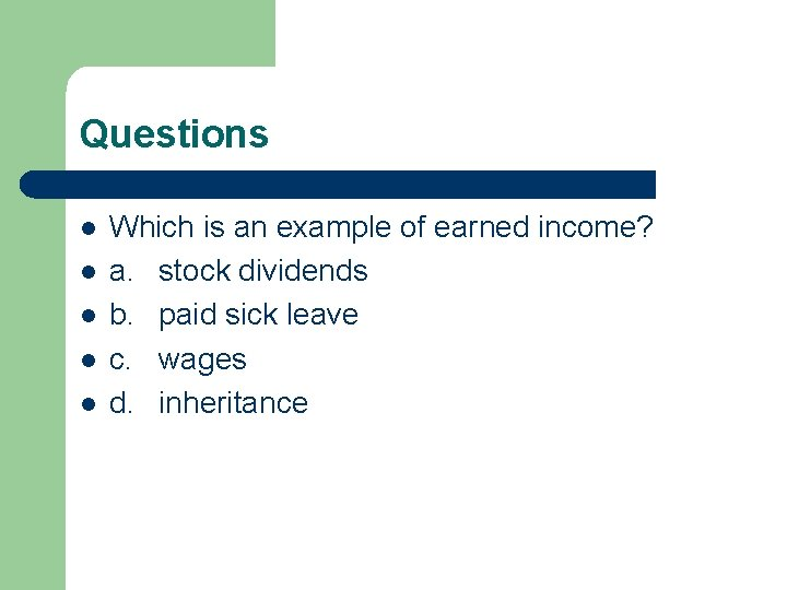 Questions l l l Which is an example of earned income? a. stock dividends