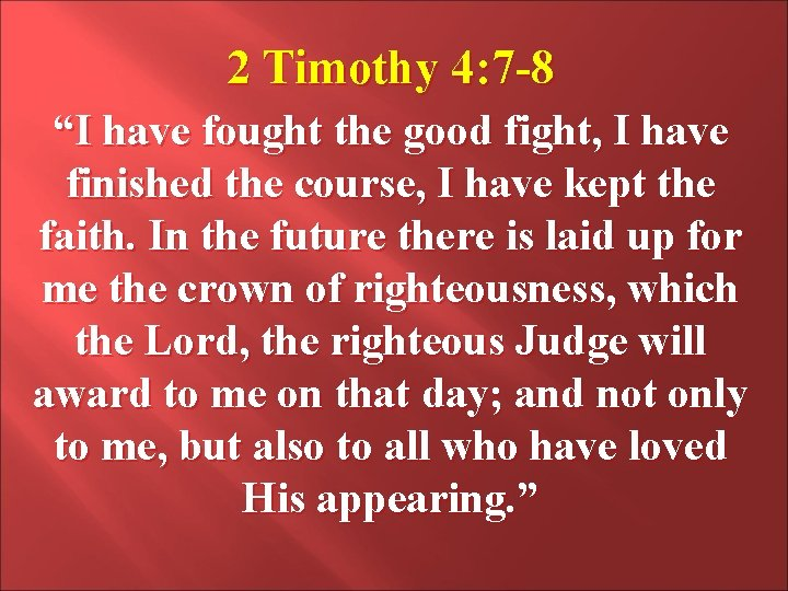 """2 Timothy 4: 7 -8 """"I have fought the good fight, I have finished"""