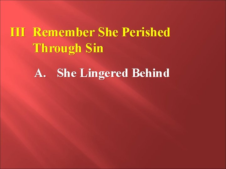 III Remember She Perished Through Sin A. She Lingered Behind