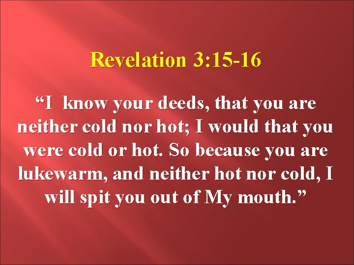 """Revelation 3: 15 -16 """"I know your deeds, that you are neither cold nor"""