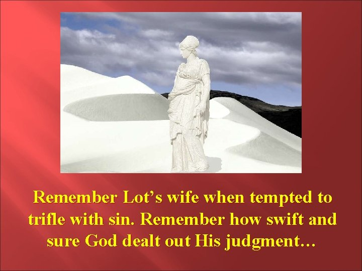 Remember Lot's wife when tempted to trifle with sin. Remember how swift and sure