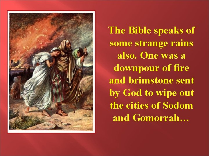 The Bible speaks of some strange rains also. One was a downpour of fire