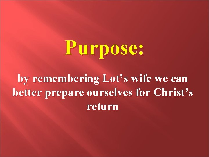 Purpose: by remembering Lot's wife we can better prepare ourselves for Christ's return