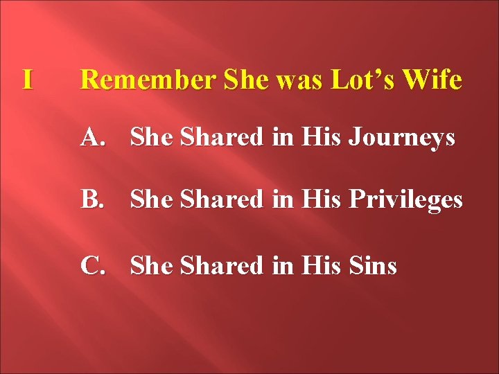 I Remember She was Lot's Wife A. She Shared in His Journeys B. She