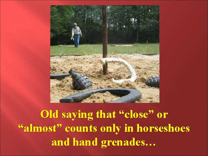 """Old saying that """"close"""" or """"almost"""" counts only in horseshoes and hand grenades…"""
