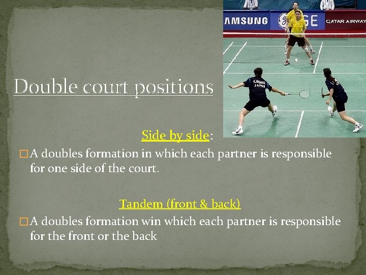 Double court positions Side by side: � A doubles formation in which each partner