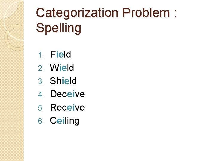 Categorization Problem : Spelling 1. 2. 3. 4. 5. 6. Field Wield Shield Deceive