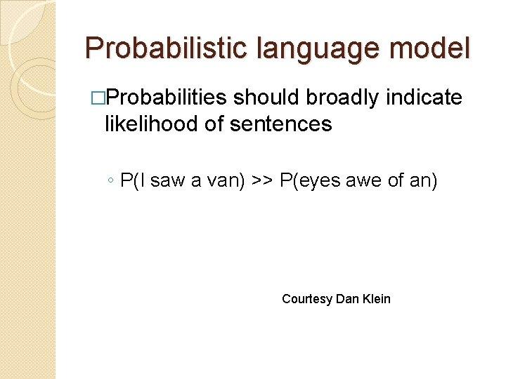 Probabilistic language model �Probabilities should broadly indicate likelihood of sentences ◦ P(I saw a