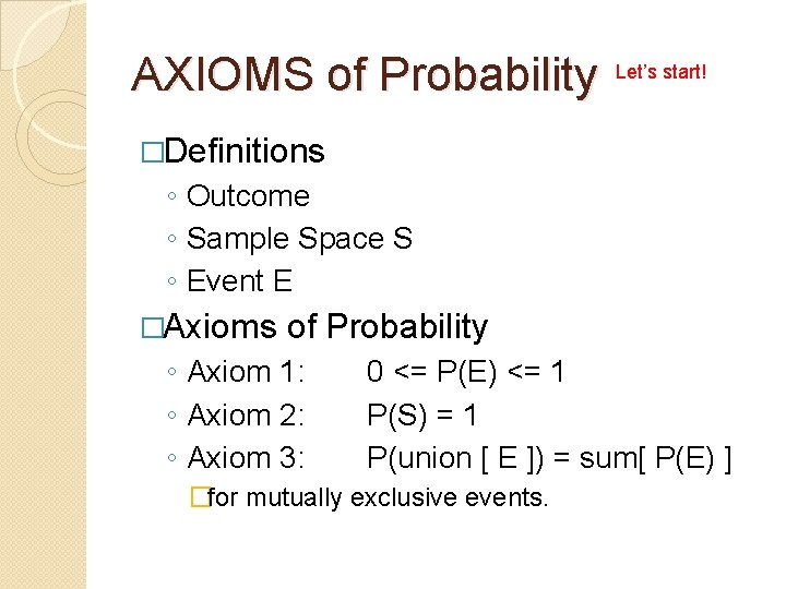 AXIOMS of Probability Let's start! �Definitions ◦ Outcome ◦ Sample Space S ◦ Event