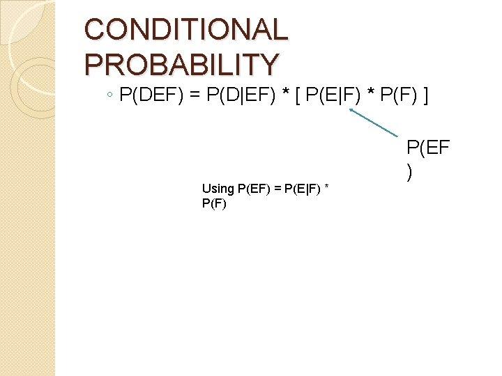CONDITIONAL PROBABILITY ◦ P(DEF) = P(D EF) * [ P(E F) * P(F) ] Using P(EF)