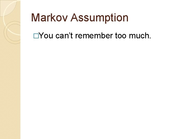 Markov Assumption �You can't remember too much.