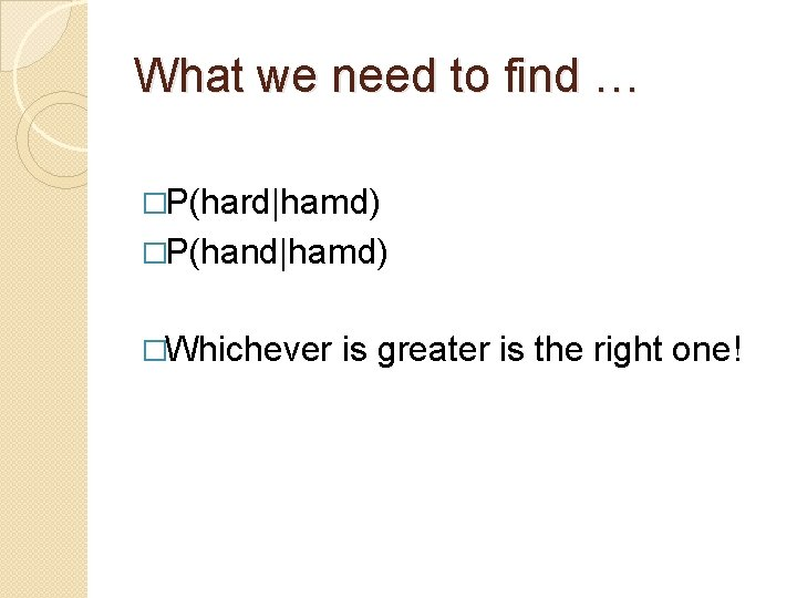 What we need to find … �P(hard hamd) �P(hand hamd) �Whichever is greater is the right