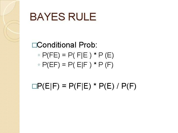 BAYES RULE �Conditional Prob: ◦ P(FE) = P( F E ) * P (E) ◦