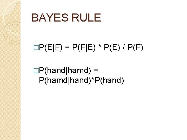 BAYES RULE �P(E F) = P(F E) * P(E) / P(F) �P(hand hamd) = P(hamd hand)*P(hand)