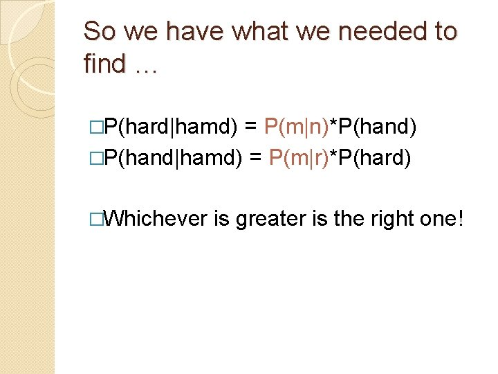 So we have what we needed to find … �P(hard hamd) = P(m n)*P(hand) �P(hand hamd) =