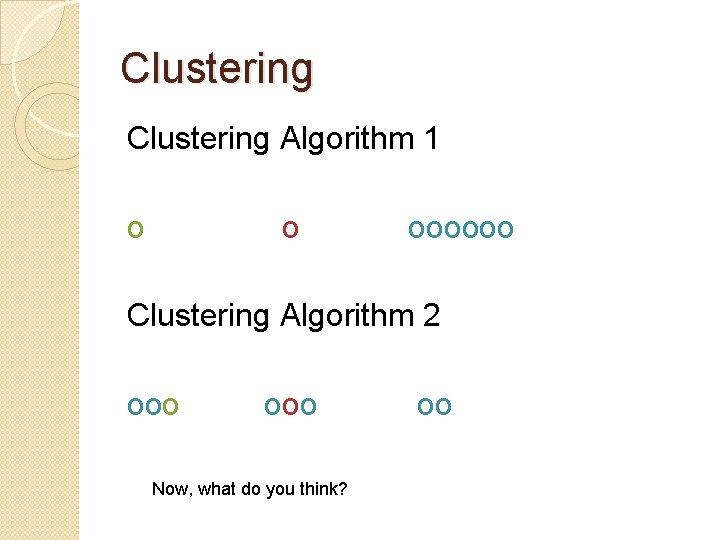 Clustering Algorithm 1 o o oooooo Clustering Algorithm 2 ooo Now, what do you