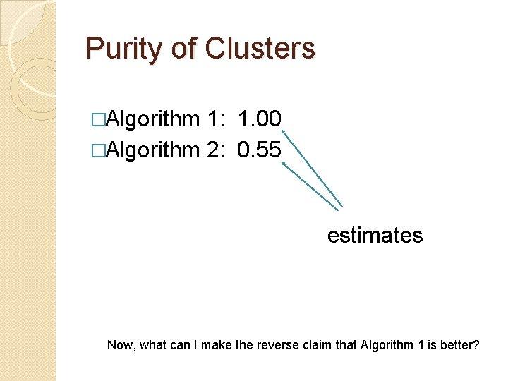 Purity of Clusters �Algorithm 1: 1. 00 �Algorithm 2: 0. 55 estimates Now, what