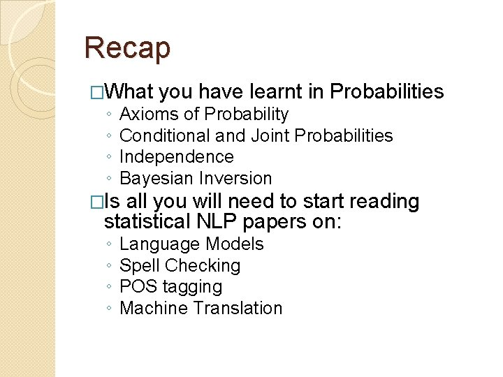 Recap �What you have learnt in Probabilities ◦ ◦ Axioms of Probability Conditional and