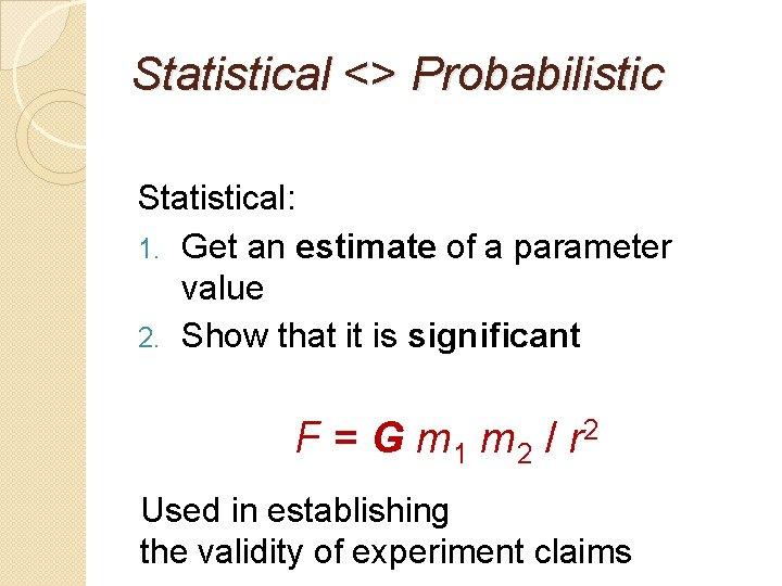 Statistical <> Probabilistic Statistical: 1. Get an estimate of a parameter value 2. Show