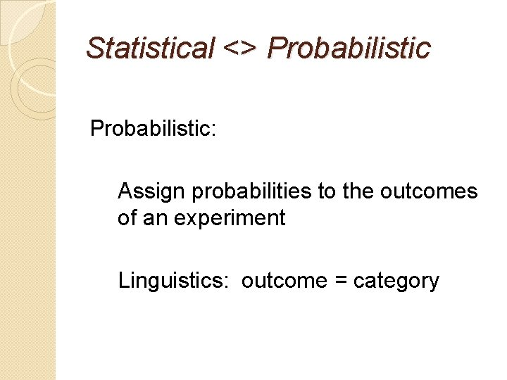 Statistical <> Probabilistic: Assign probabilities to the outcomes of an experiment Linguistics: outcome =