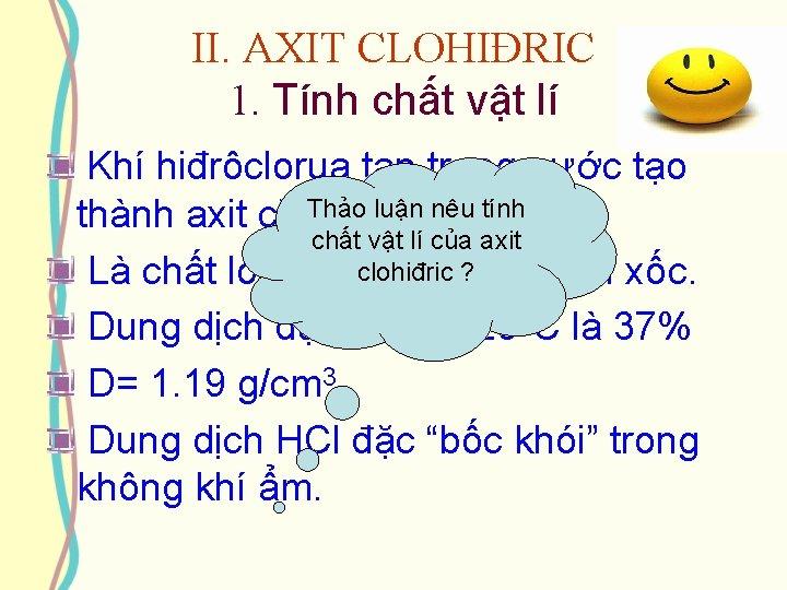 II. AXIT CLOHIĐRIC 1. Tính chất vật lí Khí hiđrôclorua tan trong nước tạo