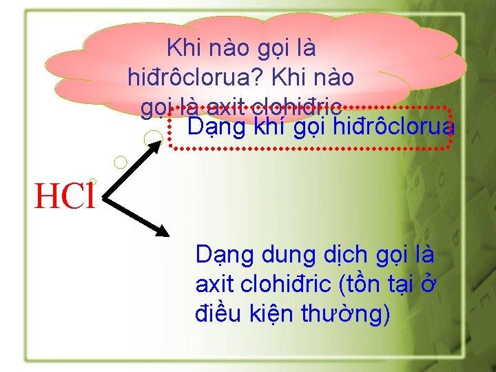 Khi nào gọi là hiđrôclorua? Khi nào gọi là axit clohiđric Dạng khí gọi