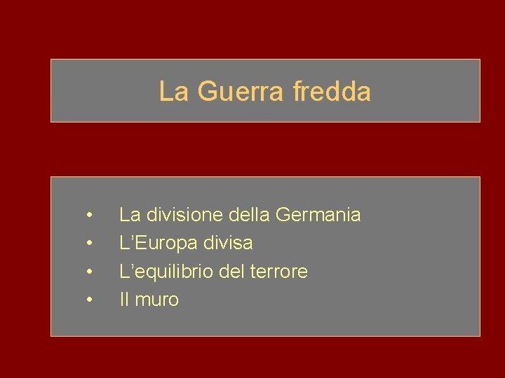 La Guerra fredda • • La divisione della Germania L'Europa divisa L'equilibrio del terrore