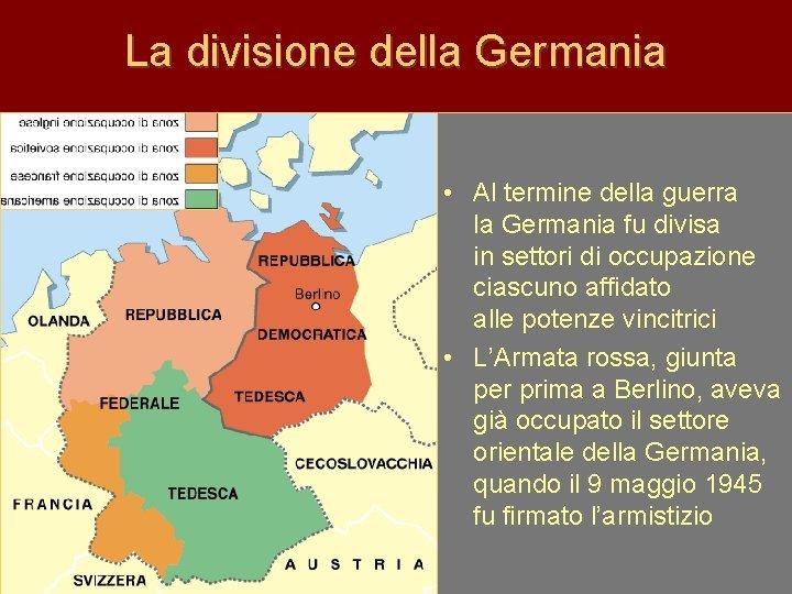 La divisione della Germania • Al termine della guerra la Germania fu divisa in