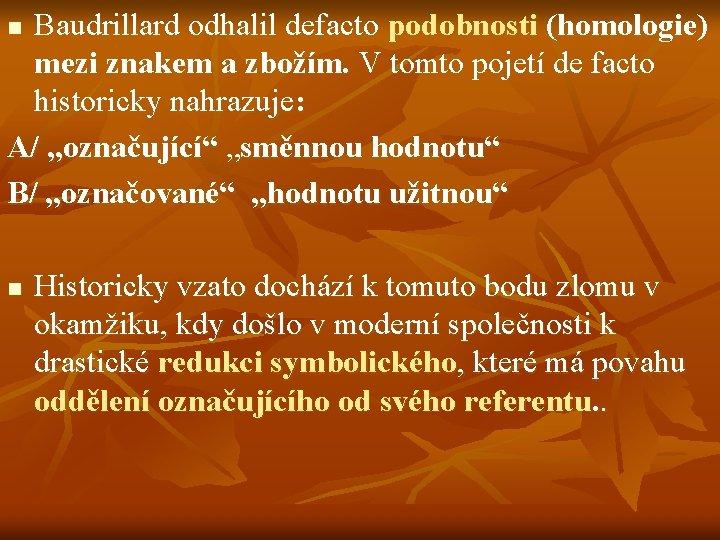 Baudrillard odhalil defacto podobnosti (homologie) mezi znakem a zbožím. V tomto pojetí de facto