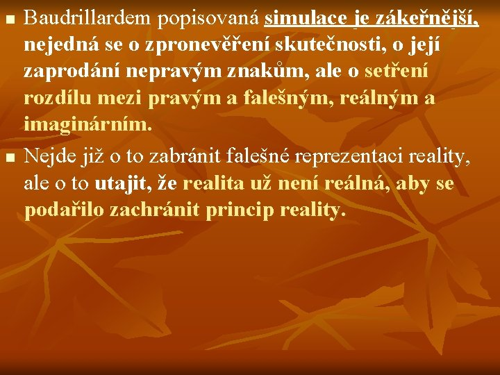 n n Baudrillardem popisovaná simulace je zákeřnější, nejedná se o zpronevěření skutečnosti, o její