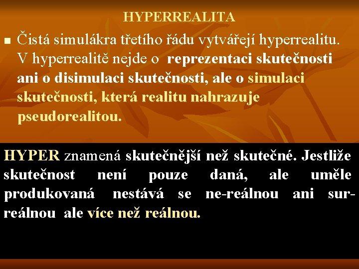 HYPERREALITA n Čistá simulákra třetího řádu vytvářejí hyperrealitu. V hyperrealitě nejde o reprezentaci skutečnosti