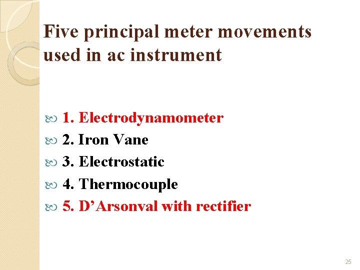 Five principal meter movements used in ac instrument 1. Electrodynamometer 2. Iron Vane 3.