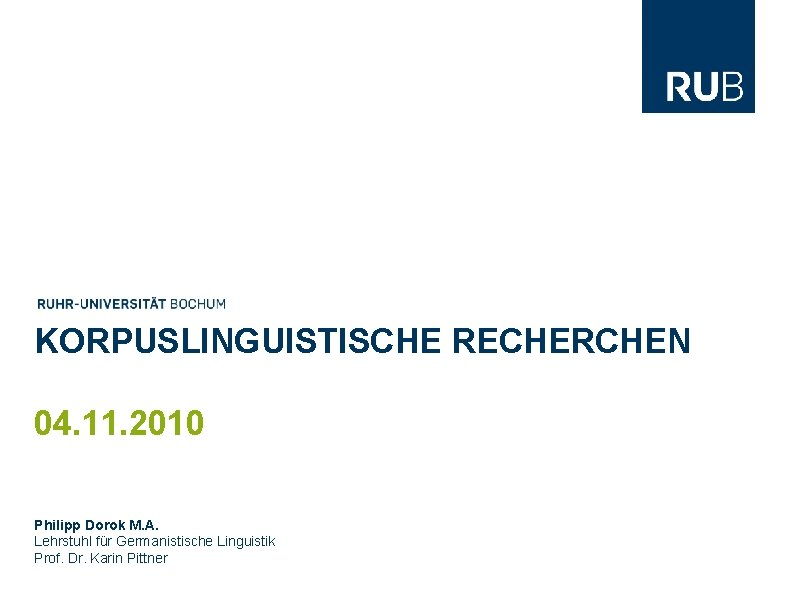 KORPUSLINGUISTISCHE RECHERCHEN 04. 11. 2010 Philipp Dorok M. A. Lehrstuhl für Germanistische Linguistik Prof.