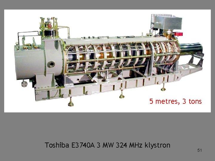 5 metres, 3 tons Toshiba E 3740 A 3 MW 324 MHz klystron 51