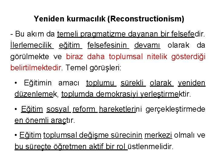 Yeniden kurmacılık (Reconstructionism) - Bu akım da temeli pragmatizme dayanan bir felsefedir. İlerlemecilik eğitim
