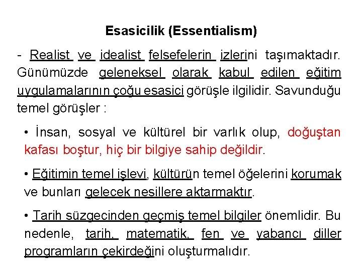Esasicilik (Essentialism) - Realist ve idealist felsefelerin izlerini taşımaktadır. Günümüzde geleneksel olarak kabul edilen