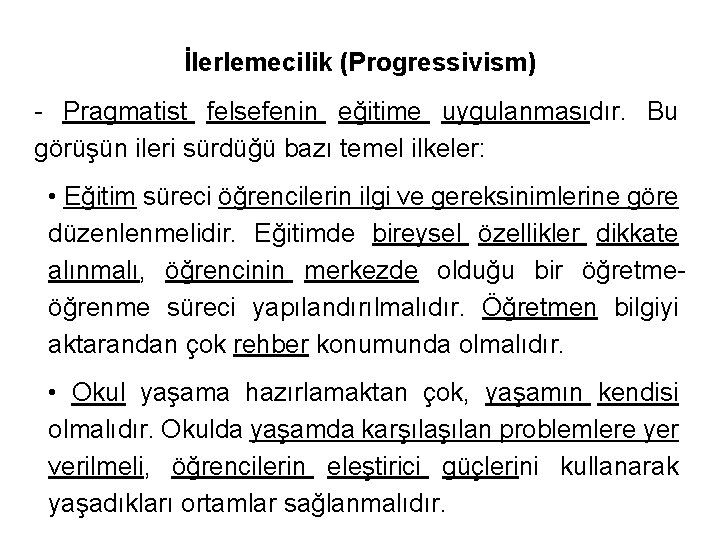 İlerlemecilik (Progressivism) - Pragmatist felsefenin eğitime uygulanmasıdır. Bu görüşün ileri sürdüğü bazı temel ilkeler: