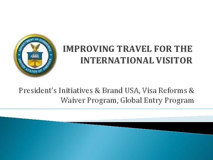 IMPROVING TRAVEL FOR THE INTERNATIONAL VISITOR President's Initiatives & Brand USA, Visa Reforms &