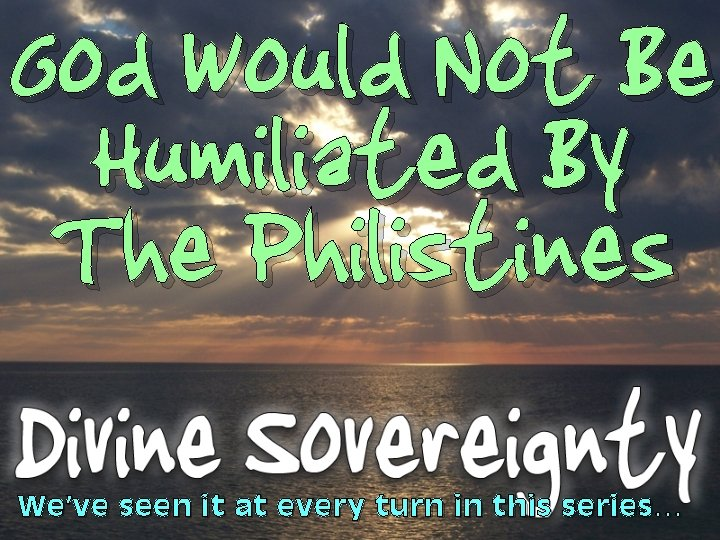 God Would Not Be Humiliated By The Philistines We've seen it at every turn