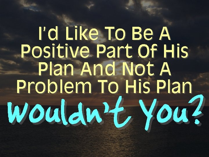 I'd Like To Be A Positive Part Of His Plan And Not A Problem