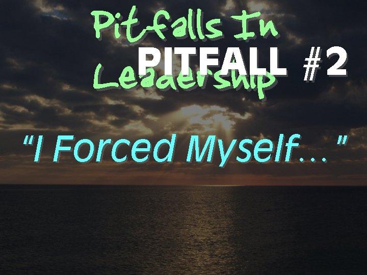 "Pitfalls In PITFALL #2 Leadership ""I Forced Myself…"""