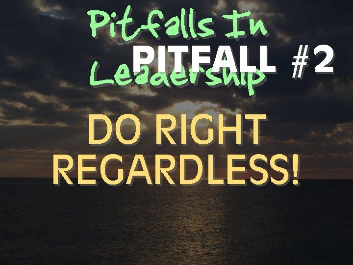 Pitfalls In PITFALL #2 Leadership DO RIGHT REGARDLESS!