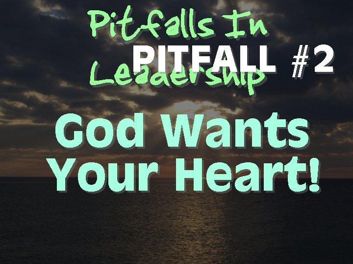 Pitfalls In PITFALL #2 Leadership God Wants Your Heart!