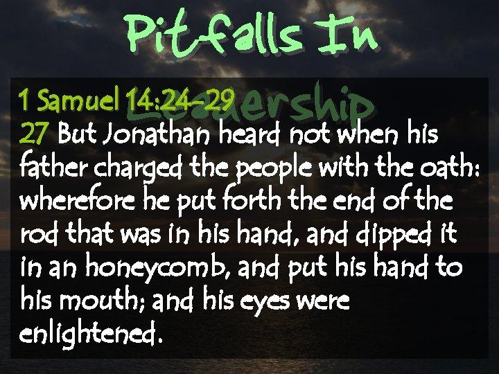 Pitfalls In Leadership 1 Samuel 14: 24 -29 27 But Jonathan heard not when