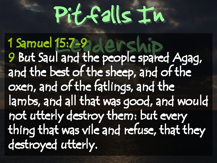 Pitfalls In Leadership 1 Samuel 15: 7 -9 9 But Saul and the people