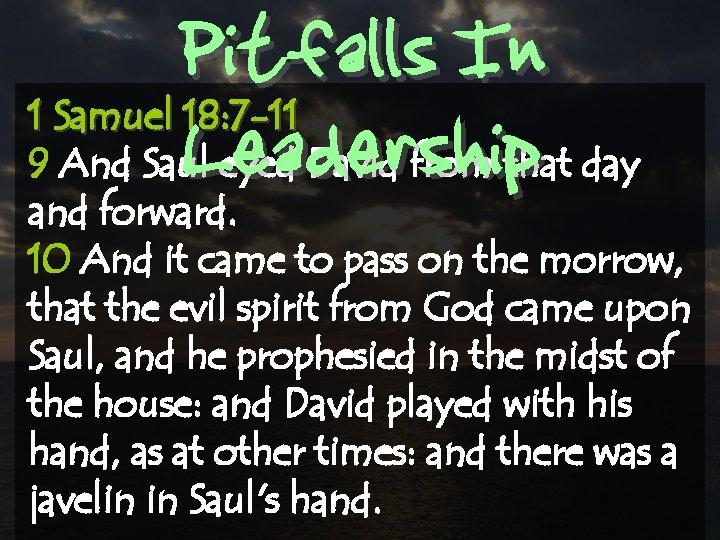 Pitfalls In Leadership 1 Samuel 18: 7 -11 9 And Saul eyed David from